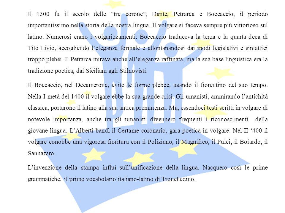 Il 1300 fu il secolo delle tre corone , Dante, Petrarca e Boccaccio, il periodo importantissimo nella storia della nostra lingua. Il volgare si faceva sempre più vittorioso sul latino. Numerosi erano i volgarizzamenti: Boccaccio traduceva la terza e la quarta deca di Tito Livio, accogliendo l'eleganza formale e allontanandosi dai modi legislativi e sintattici troppo plebei. Il Petrarca mirava anche all'eleganza raffinata, ma la sua base linguistica era la tradizione poetica, dai Siciliani agli Stilnovisti.