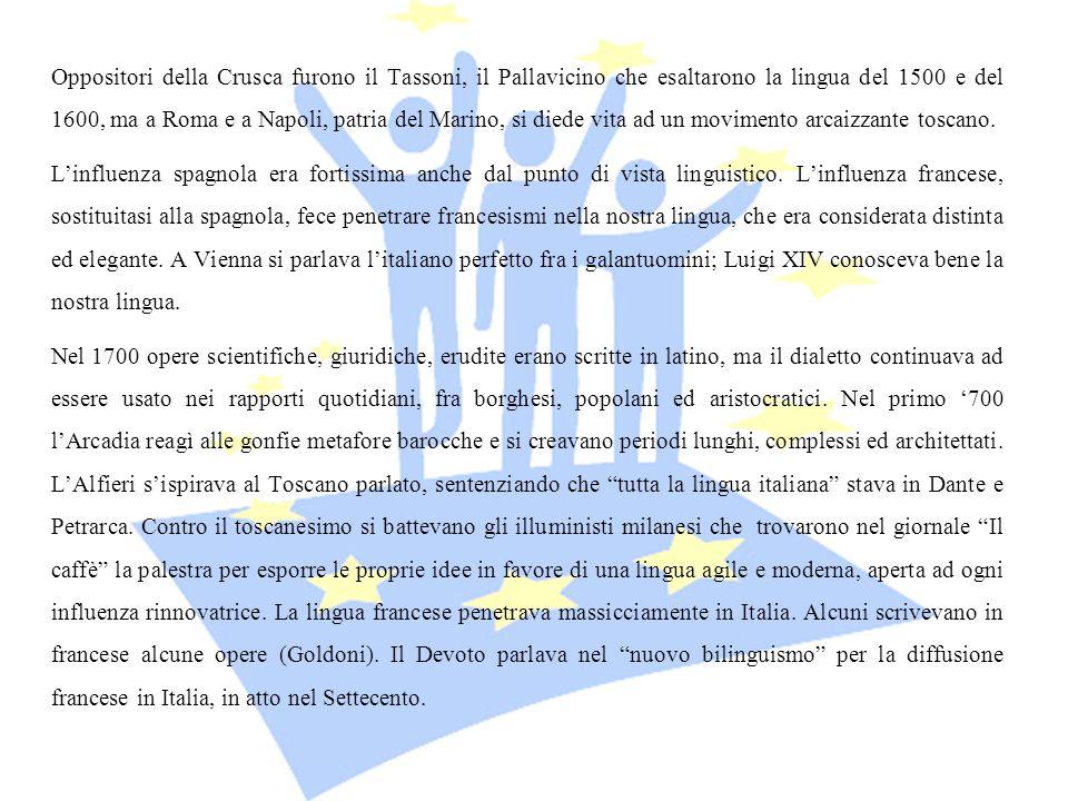 Oppositori della Crusca furono il Tassoni, il Pallavicino che esaltarono la lingua del 1500 e del 1600, ma a Roma e a Napoli, patria del Marino, si diede vita ad un movimento arcaizzante toscano.
