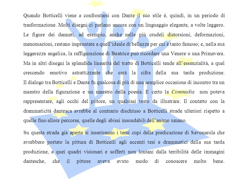 Quando Botticelli viene a confrontarsi con Dante il suo stile è, quindi, in un periodo di trasformazione. Molti disegni ci parlano ancora con un linguaggio elegante, a volte leggero. Le figure dei dannati, ad esempio, anche nelle più crudeli distorsioni, deformazioni, menomazioni, restano improntate a quell'ideale di bellezza per cui è tanto famoso; e, nella sua leggerezza angelica, la raffigurazione di Beatrice può ricordare una Venere o una Primavera. Ma in altri disegni la splendida linearità del tratto di Botticelli tende all'essenzialità, a quel crescendo emotivo astrattizzante che sarà la cifra della sua tarda produzione. Il dialogo tra Botticelli e Dante fu qualcosa di più di una semplice occasione di incontro tra un maestro della figurazione e un maestro della poesia. E certo la Commedia non poteva rappresentare, agli occhi del pittore, un qualsiasi testo da illustrare. Il contatto con la drammaticità dantesca avrebbe al contrario dischiuso a Botticelli strade ulteriori rispetto a quelle fino allora percorse, quelle degli abissi insondabili dell'animo umano.