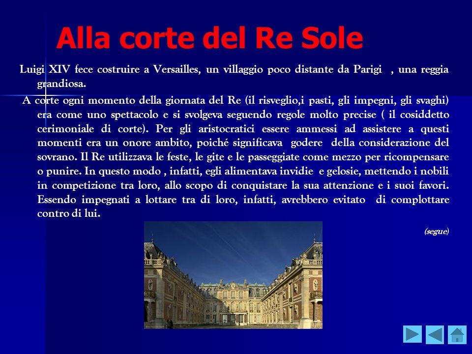 Alla corte del Re Sole Luigi XIV fece costruire a Versailles, un villaggio poco distante da Parigi , una reggia grandiosa.