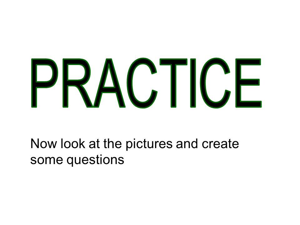 PRACTICE Now look at the pictures and create some questions