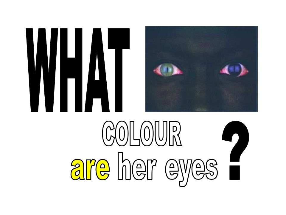 WHAT COLOUR her are eyes
