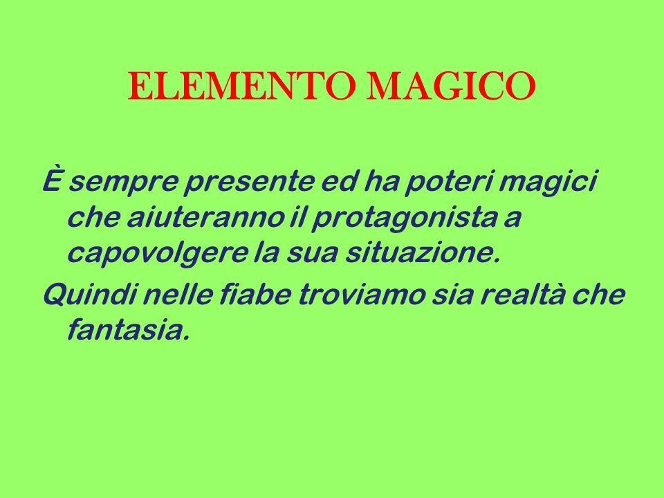 ELEMENTO MAGICO È sempre presente ed ha poteri magici che aiuteranno il protagonista a capovolgere la sua situazione.