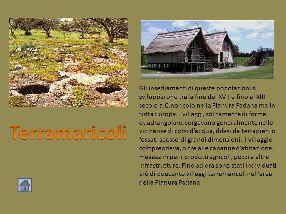 Gli insediamenti di queste popolazioni si svilupparono tra la fine del XVII e fino al XIII secolo a.C.non solo nella Pianura Padana ma in tutta Europa. I villaggi, solitamente di forma quadrangolare, sorgevano generalmente nelle vicinanze di corsi d'acqua, difesi da terrapieni o fossati spesso di grandi dimensioni. Il villaggio comprendeva, oltre alle capanne d'abitazione, magazzini per i prodotti agricoli, pozzi e altre infrastrutture. Fino ad ora sono stati individuati più di duecento villaggi terramaricoli nell'area della Pianura Padana