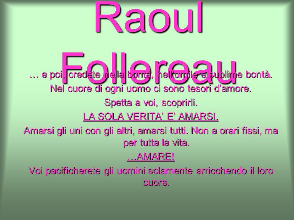 Raoul Follereau … e poi, credete nella bontà, nell'umile e sublime bontà. Nel cuore di ogni uomo ci sono tesori d'amore.