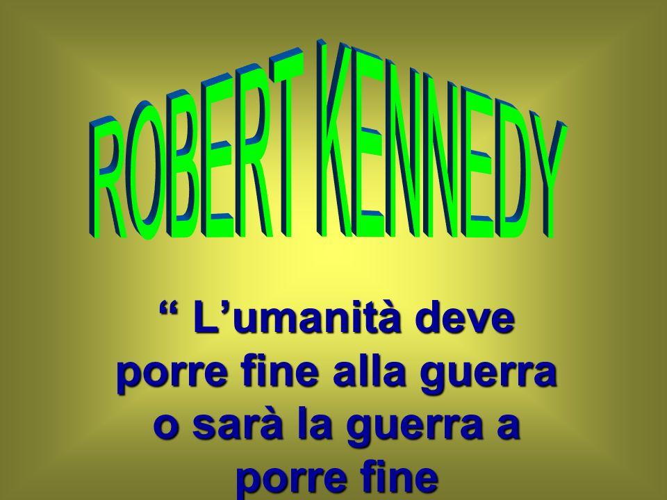ROBERT KENNEDY L'umanità deve porre fine alla guerra o sarà la guerra a porre fine all'umanità