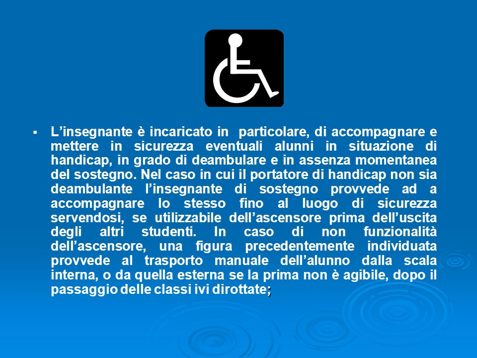 L'insegnante è incaricato in particolare, di accompagnare e mettere in sicurezza eventuali alunni in situazione di handicap, in grado di deambulare e in assenza momentanea del sostegno.