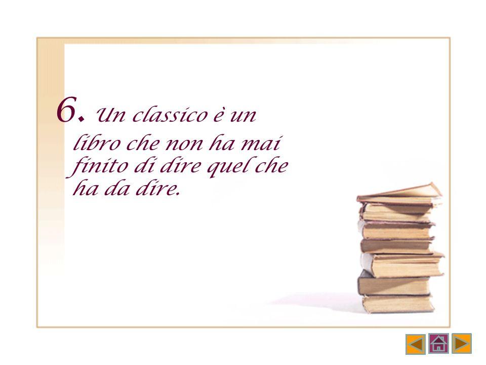 6. Un classico è un libro che non ha mai finito di dire quel che ha da dire.