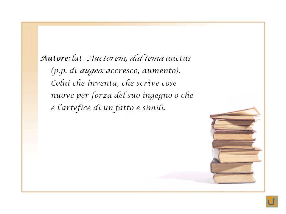 Autore: lat. Auctorem, dal tema auctus (p. p