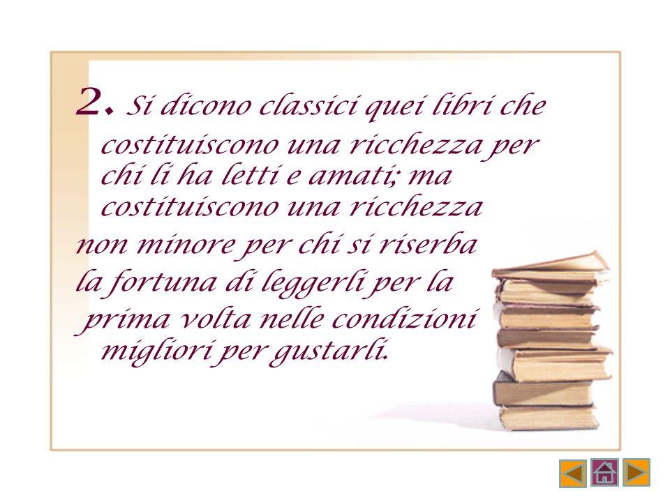 2. Si dicono classici quei libri che costituiscono una ricchezza per chi li ha letti e amati; ma costituiscono una ricchezza