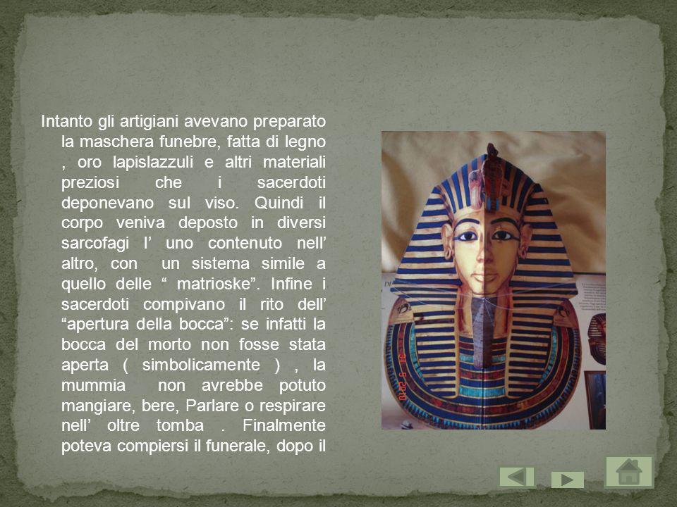 Intanto gli artigiani avevano preparato la maschera funebre, fatta di legno , oro lapislazzuli e altri materiali preziosi che i sacerdoti deponevano sul viso.