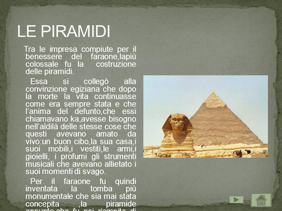 LE PIRAMIDI Tra le impresa compiute per il benessere del faraone,lapiù colossale fu la costruzione delle piramidi.