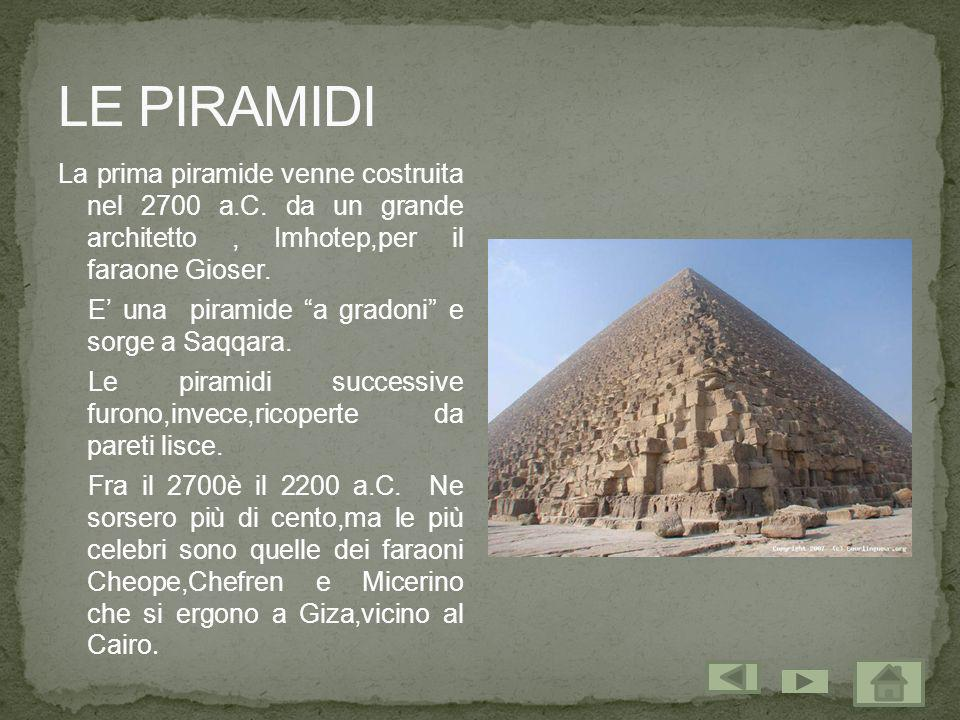LE PIRAMIDI La prima piramide venne costruita nel 2700 a.C. da un grande architetto , Imhotep,per il faraone Gioser.