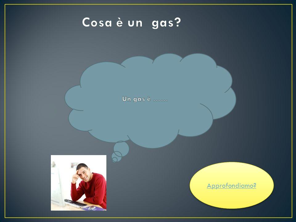 Cosa è un gas Un gas è …… Approfondiamo