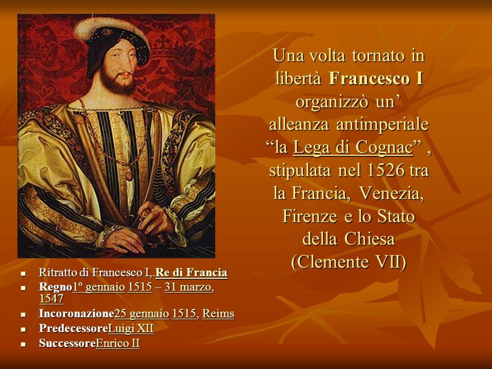 Una volta tornato in libertà Francesco I organizzò un' alleanza antimperiale la Lega di Cognac , stipulata nel 1526 tra la Francia, Venezia, Firenze e lo Stato della Chiesa (Clemente VII)