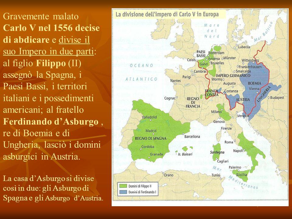 Gravemente malato Carlo V nel 1556 decise di abdicare e divise il suo Impero in due parti: al figlio Filippo (II) assegnò la Spagna, i Paesi Bassi, i territori italiani e i possedimenti americani; al fratello Ferdinando d'Asburgo , re di Boemia e di Ungheria, lasciò i domini asburgici in Austria.