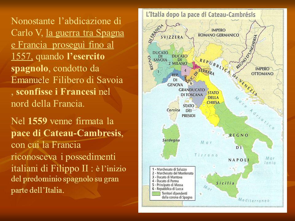 Nonostante l'abdicazione di Carlo V, la guerra tra Spagna e Francia proseguì fino al 1557, quando l'esercito spagnolo, condotto da Emanuele Filibero di Savoia , sconfisse i Francesi nel nord della Francia.