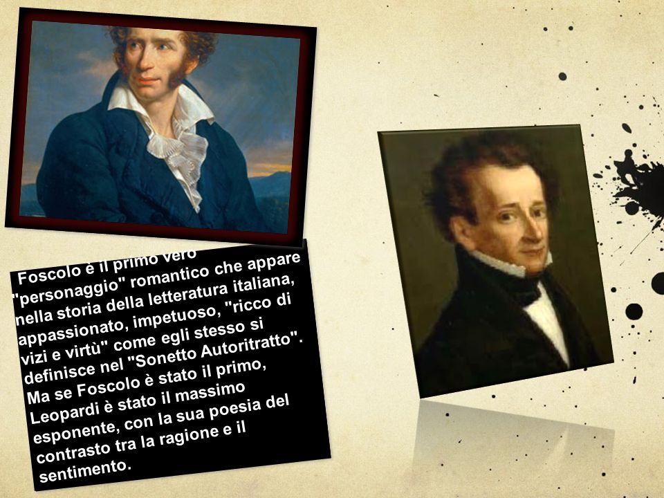 Foscolo è il primo vero personaggio romantico che appare nella storia della letteratura italiana, appassionato, impetuoso, ricco di vizi e virtù come egli stesso si definisce nel Sonetto Autoritratto .