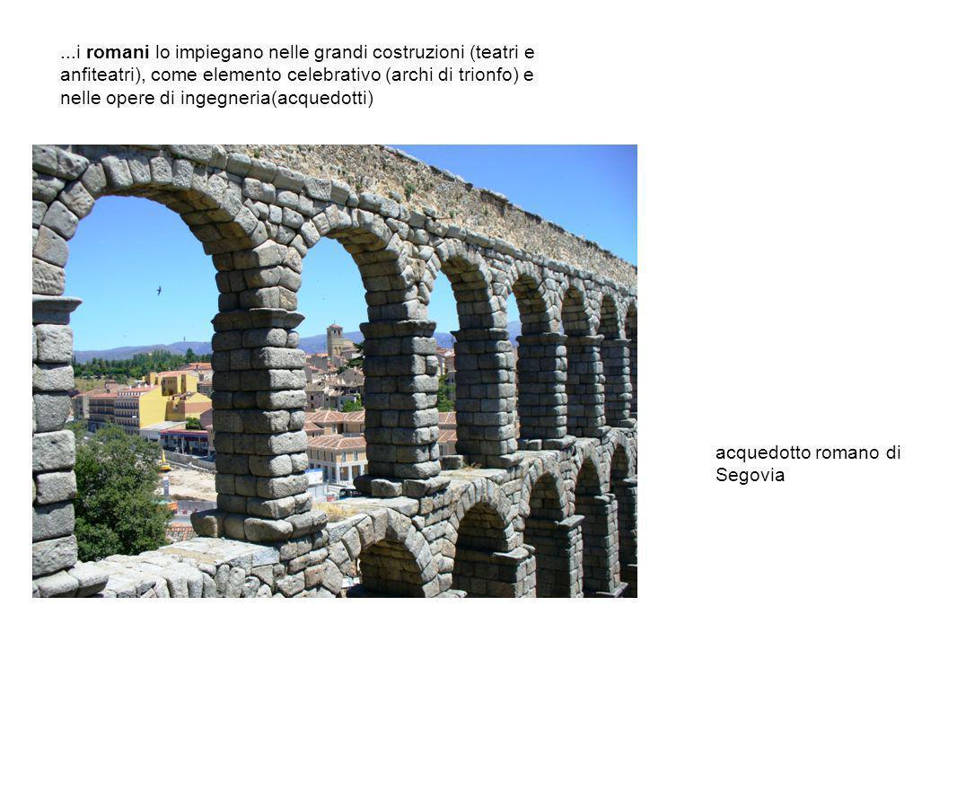 ...i romani lo impiegano nelle grandi costruzioni (teatri e anfiteatri), come elemento celebrativo (archi di trionfo) e nelle opere di ingegneria(acquedotti)
