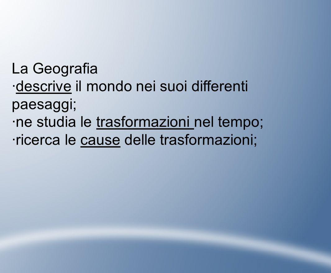 La Geografia ·descrive il mondo nei suoi differenti paesaggi; ·ne studia le trasformazioni nel tempo;