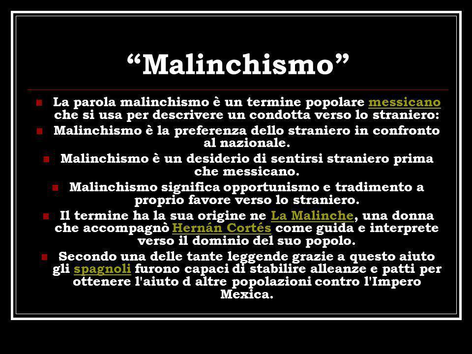 Malinchismo La parola malinchismo è un termine popolare messicano che si usa per descrivere un condotta verso lo straniero:
