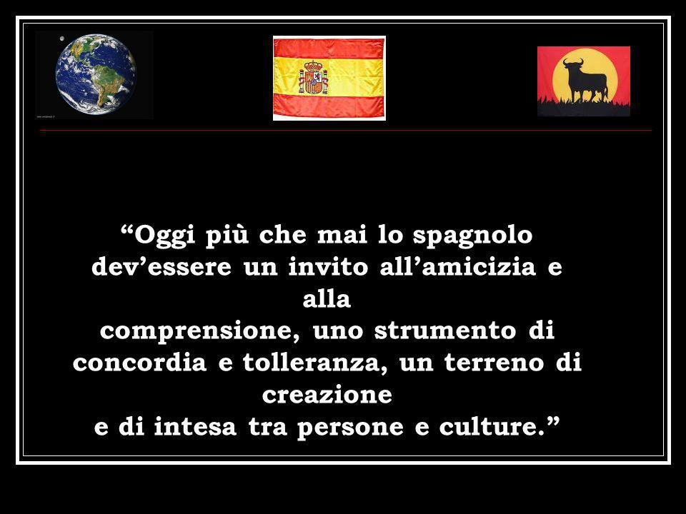 Oggi più che mai lo spagnolo dev'essere un invito all'amicizia e alla comprensione, uno strumento di concordia e tolleranza, un terreno di creazione e di intesa tra persone e culture.