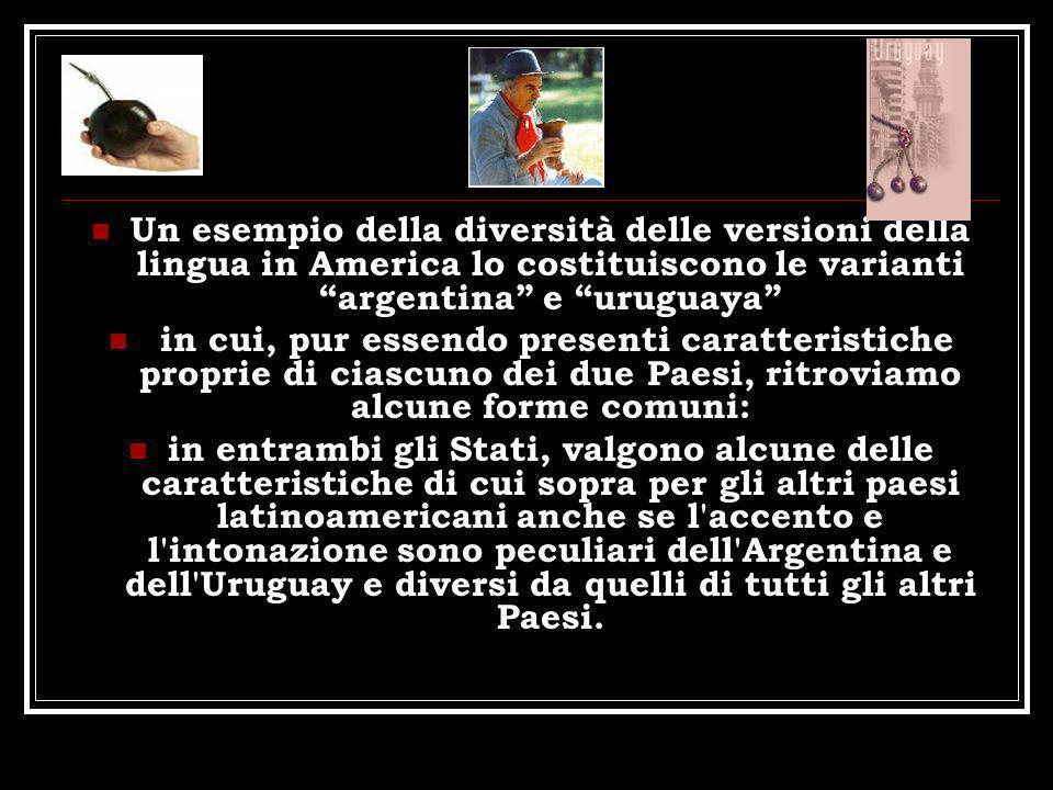 Un esempio della diversità delle versioni della lingua in America lo costituiscono le varianti argentina e uruguaya