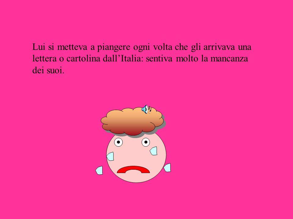 Lui si metteva a piangere ogni volta che gli arrivava una lettera o cartolina dall'Italia: sentiva molto la mancanza dei suoi.