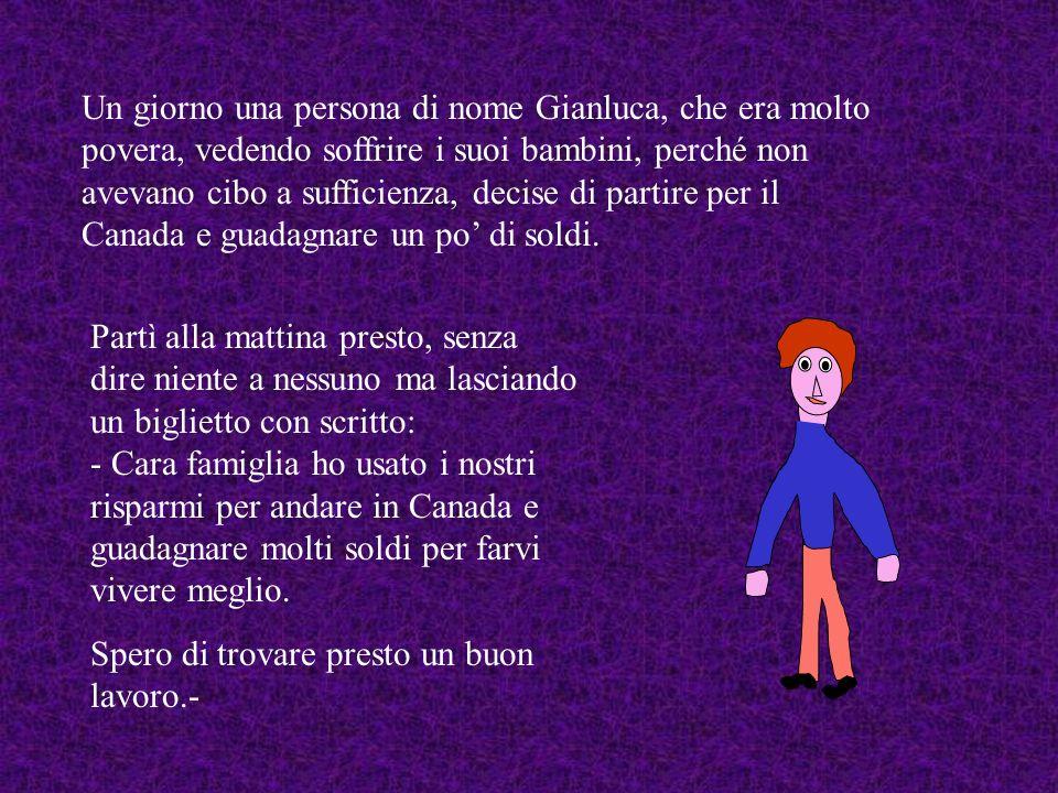 Un giorno una persona di nome Gianluca, che era molto povera, vedendo soffrire i suoi bambini, perché non avevano cibo a sufficienza, decise di partire per il Canada e guadagnare un po' di soldi.