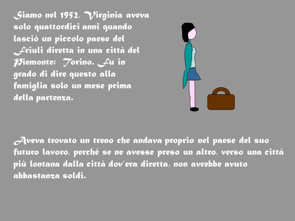 Siamo nel 1952, Virginia aveva solo quattordici anni quando lasciò un piccolo paese del Friuli diretta in una città del Piemonte: Torino. Fu in grado di dire questo alla famiglia solo un mese prima della partenza.