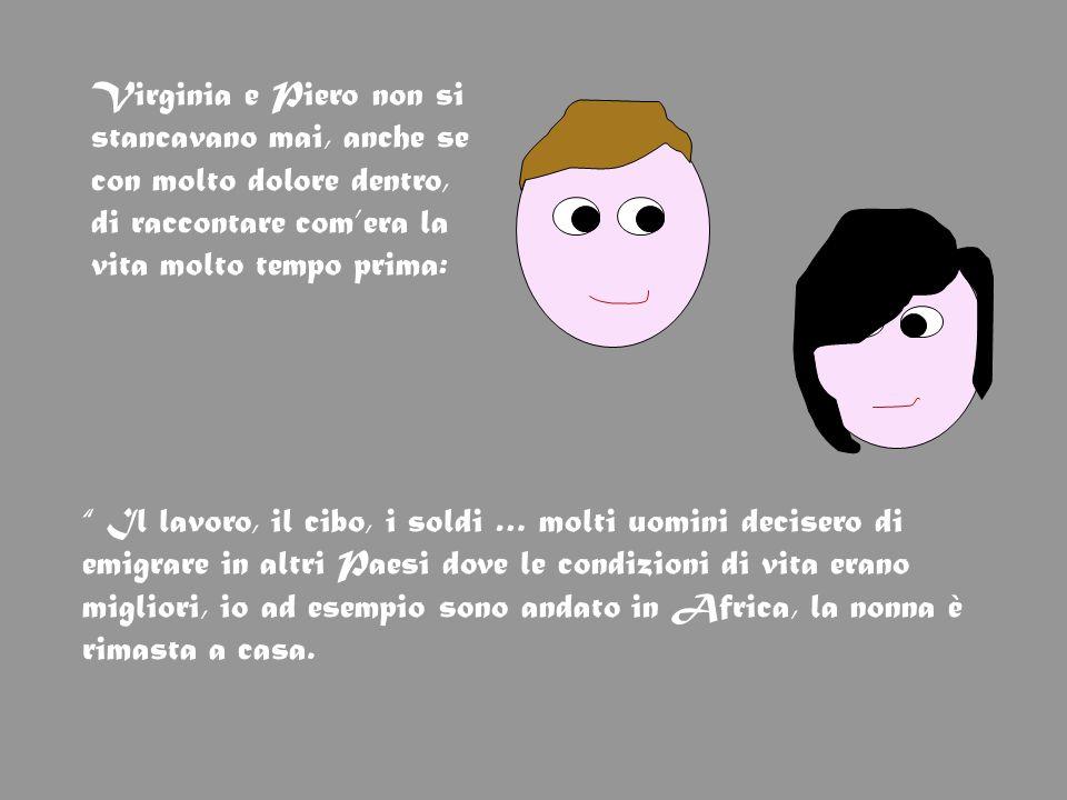 Virginia e Piero non si stancavano mai, anche se con molto dolore dentro, di raccontare com'era la vita molto tempo prima:
