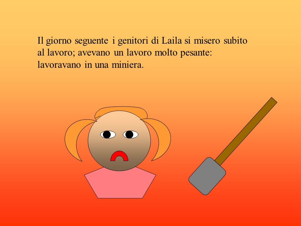 Il giorno seguente i genitori di Laila si misero subito al lavoro; avevano un lavoro molto pesante: lavoravano in una miniera.