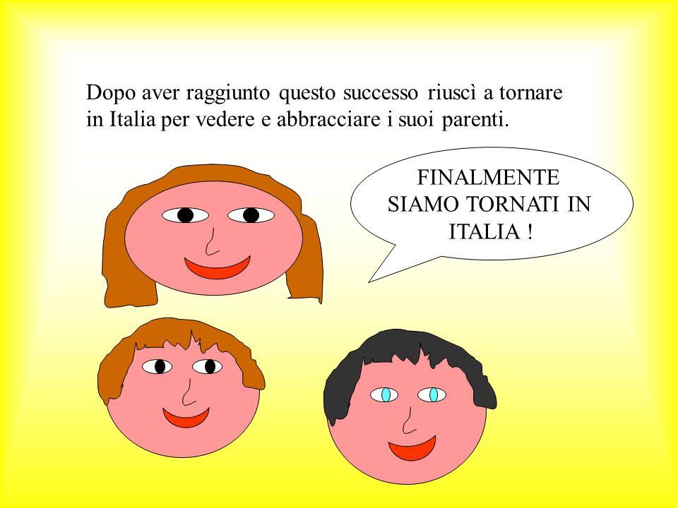 Dopo aver raggiunto questo successo riuscì a tornare in Italia per vedere e abbracciare i suoi parenti.