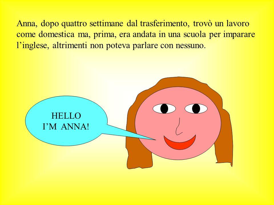 Anna, dopo quattro settimane dal trasferimento, trovò un lavoro come domestica ma, prima, era andata in una scuola per imparare l'inglese, altrimenti non poteva parlare con nessuno.