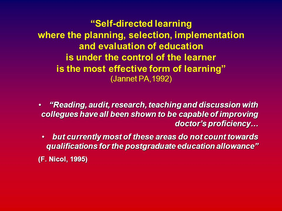 Self-directed learning where the planning, selection, implementation and evaluation of education is under the control of the learner is the most effective form of learning (Jannet PA,1992)