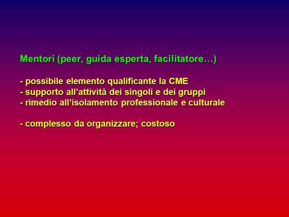 Mentori (peer, guida esperta, facilitatore…) - possibile elemento qualificante la CME - supporto all'attività dei singoli e dei gruppi - rimedio all'isolamento professionale e culturale - complesso da organizzare; costoso