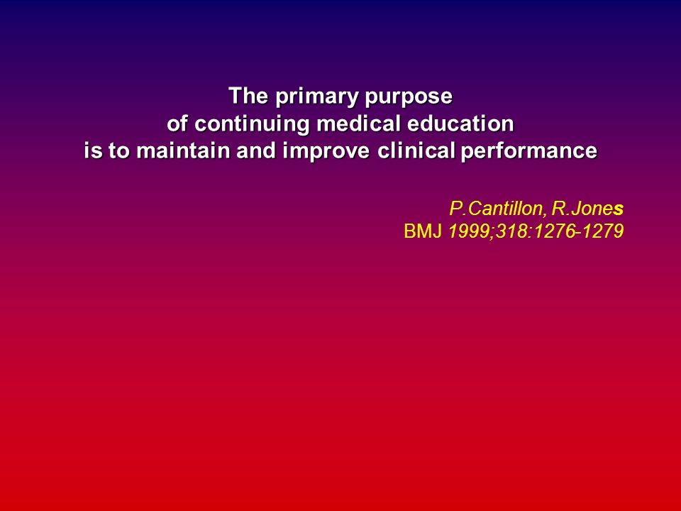 The primary purpose of continuing medical education is to maintain and improve clinical performance