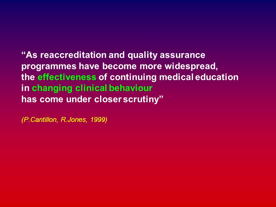 As reaccreditation and quality assurance programmes have become more widespread, the effectiveness of continuing medical education in changing clinical behaviour has come under closer scrutiny (P.Cantillon, R.Jones, 1999)