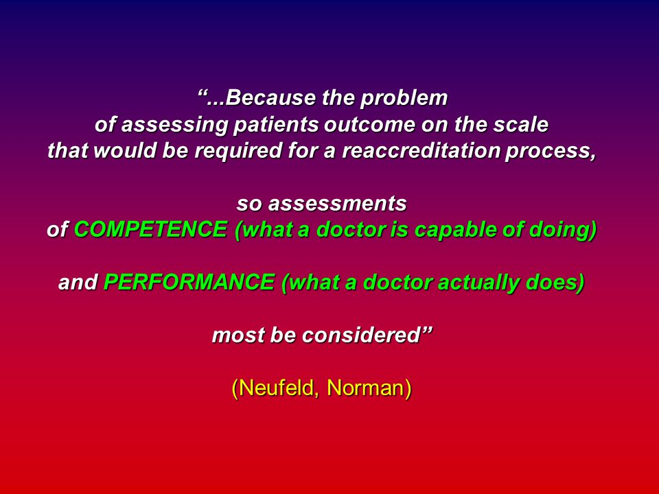 ...Because the problem of assessing patients outcome on the scale that would be required for a reaccreditation process, so assessments of COMPETENCE (what a doctor is capable of doing) and PERFORMANCE (what a doctor actually does) most be considered (Neufeld, Norman)