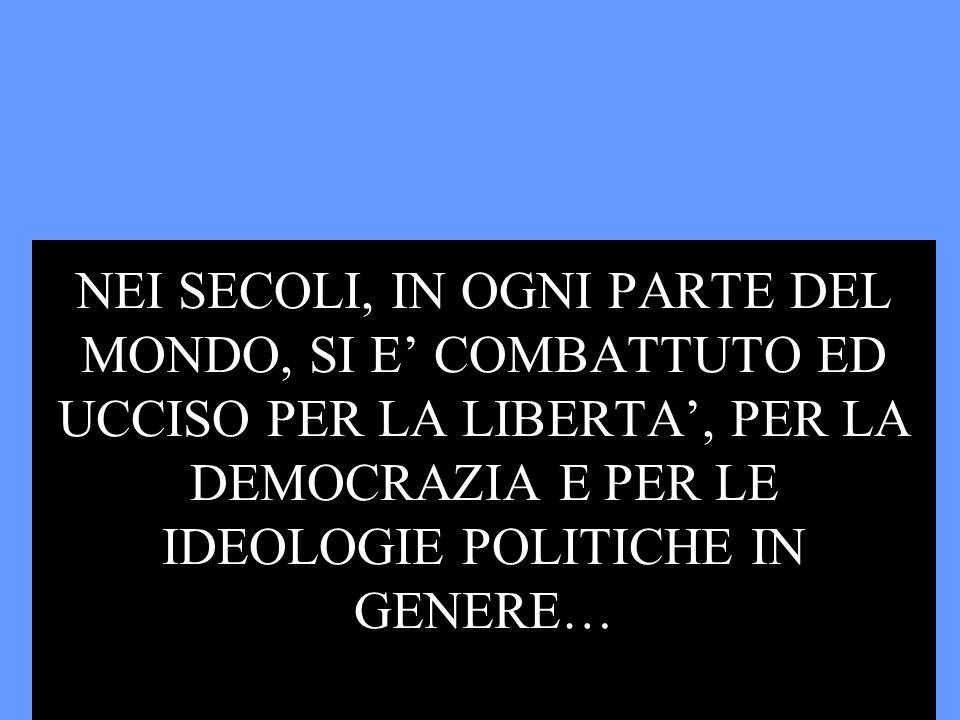 NEI SECOLI, IN OGNI PARTE DEL MONDO, SI E' COMBATTUTO ED UCCISO PER LA LIBERTA', PER LA DEMOCRAZIA E PER LE IDEOLOGIE POLITICHE IN GENERE…