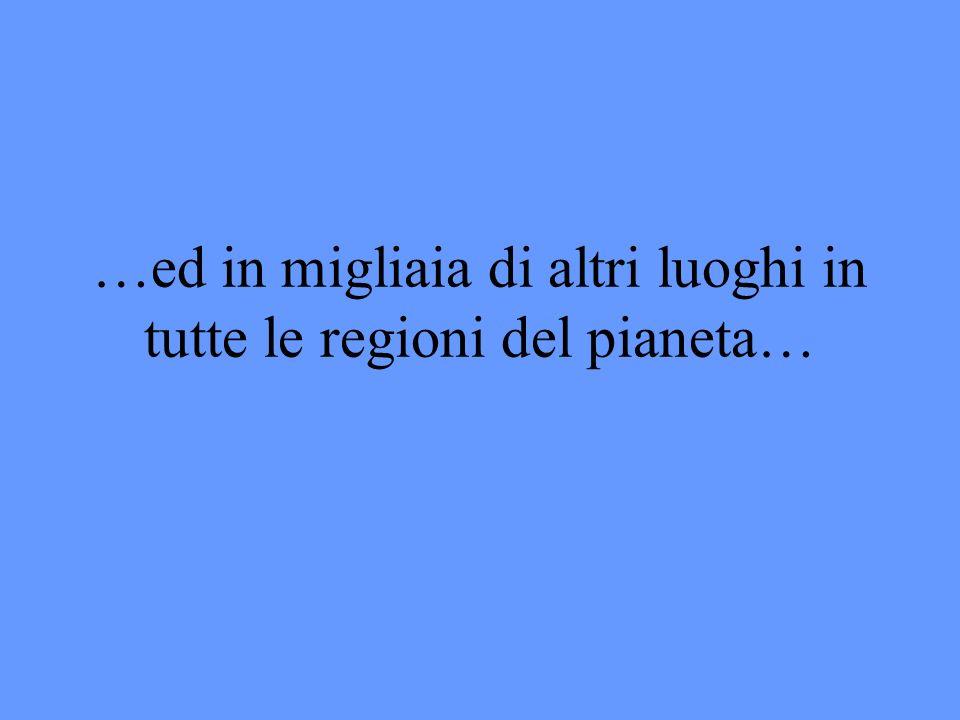 …ed in migliaia di altri luoghi in tutte le regioni del pianeta…