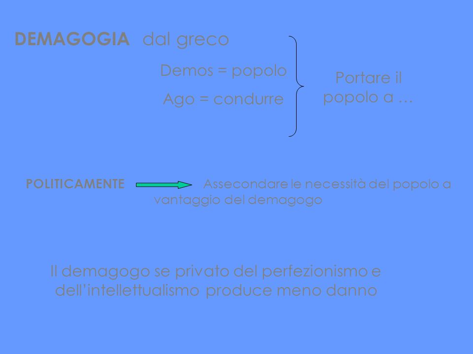 DEMAGOGIA dal greco Demos = popolo Portare il popolo a …
