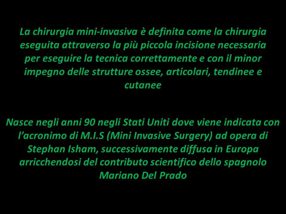 La chirurgia mini-invasiva è definita come la chirurgia eseguita attraverso la più piccola incisione necessaria per eseguire la tecnica correttamente e con il minor impegno delle strutture ossee, articolari, tendinee e cutanee