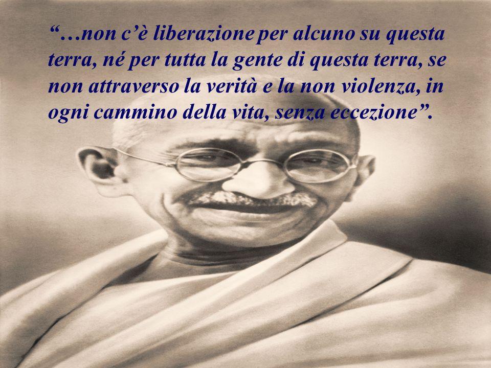 …non c'è liberazione per alcuno su questa terra, né per tutta la gente di questa terra, se non attraverso la verità e la non violenza, in ogni cammino della vita, senza eccezione .