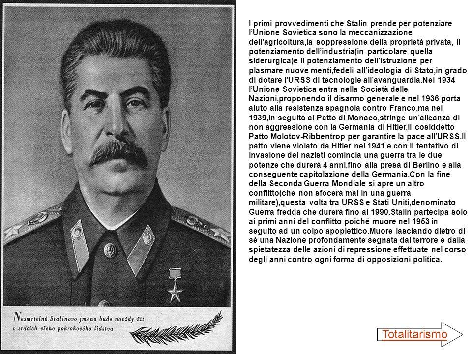 I primi provvedimenti che Stalin prende per potenziare l'Unione Sovietica sono la meccanizzazione dell'agricoltura,la soppressione della proprietà privata, il potenziamento dell'industria(in particolare quella siderurgica)e il potenziamento dell'istruzione per plasmare nuove menti,fedeli all'ideologia di Stato,in grado di dotare l'URSS di tecnologie all'avanguardia.Nel 1934 l'Unione Sovietica entra nella Società delle Nazioni,proponendo il disarmo generale e nel 1936 porta aiuto alla resistenza spagnola contro Franco,ma nel 1939,in seguito al Patto di Monaco,stringe un'alleanza di non aggressione con la Germania di Hitler,il cosiddetto Patto Molotov-Ribbentrop per garantire la pace all'URSS.Il patto viene violato da Hitler nel 1941 e con il tentativo di invasione dei nazisti comincia una guerra tra le due potenze che durerà 4 anni,fino alla presa di Berlino e alla conseguente capitolazione della Germania.Con la fine della Seconda Guerra Mondiale si apre un altro conflitto(che non sfocerà mai in una guerra militare),questa volta tra URSS e Stati Uniti,denominato Guerra fredda che durerà fino al 1990.Stalin partecipa solo ai primi anni del conflitto poiché muore nel 1953 in seguito ad un colpo apoplettico.Muore lasciando dietro di sé una Nazione profondamente segnata dal terrore e dalla spietatezza delle azioni di repressione effettuate nel corso degli anni contro ogni forma di opposizioni politica.
