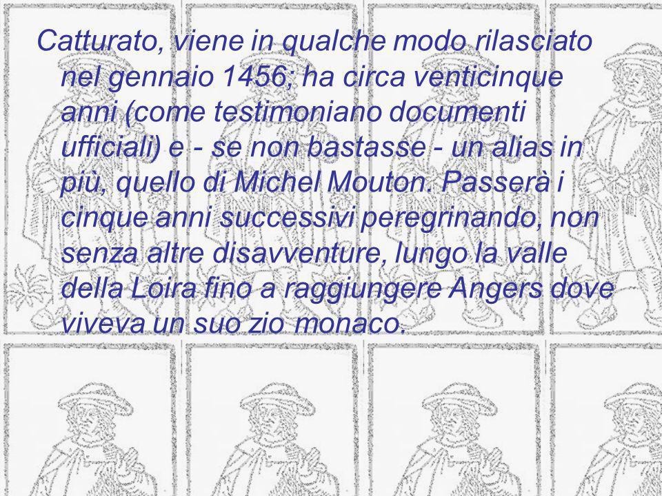 Catturato, viene in qualche modo rilasciato nel gennaio 1456; ha circa venticinque anni (come testimoniano documenti ufficiali) e - se non bastasse - un alias in più, quello di Michel Mouton.