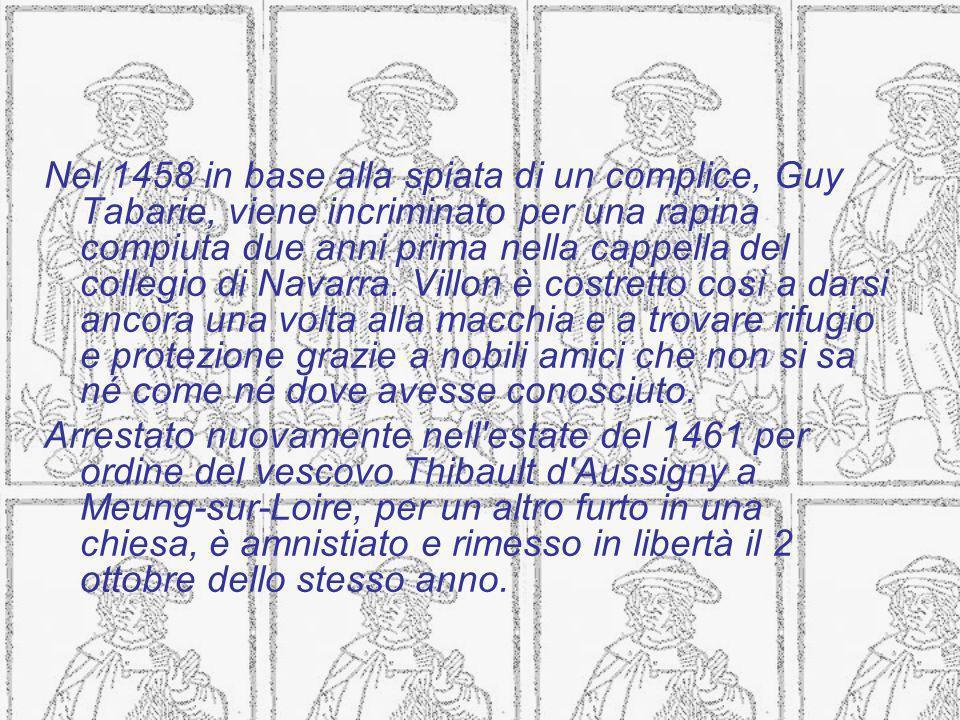 Nel 1458 in base alla spiata di un complice, Guy Tabarie, viene incriminato per una rapina compiuta due anni prima nella cappella del collegio di Navarra. Villon è costretto così a darsi ancora una volta alla macchia e a trovare rifugio e protezione grazie a nobili amici che non si sa né come né dove avesse conosciuto.