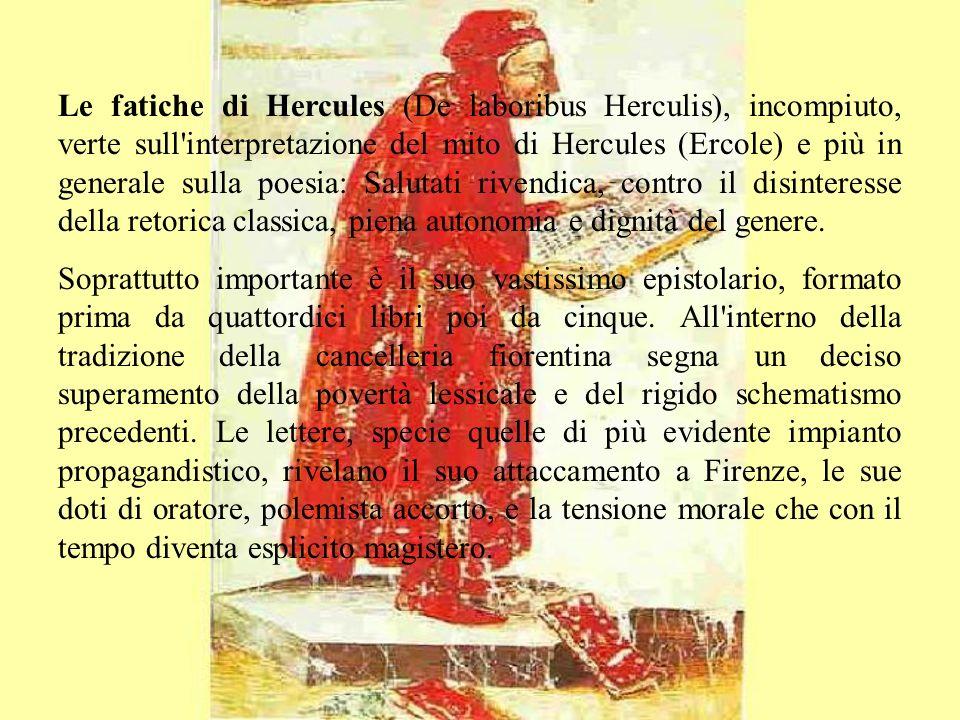 Le fatiche di Hercules (De laboribus Herculis), incompiuto, verte sull interpretazione del mito di Hercules (Ercole) e più in generale sulla poesia: Salutati rivendica, contro il disinteresse della retorica classica, piena autonomia e dignità del genere.