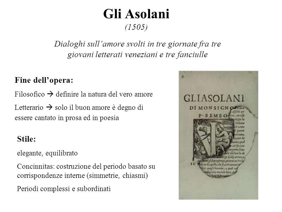 Gli Asolani (1505) Dialoghi sull'amore svolti in tre giornate fra tre giovani letterati veneziani e tre fanciulle.