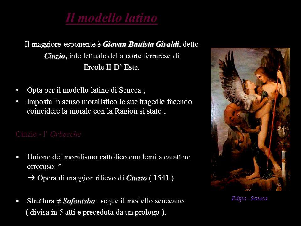 Il modello latino Il maggiore esponente è Giovan Battista Giraldi, detto. Cinzio, intellettuale della corte ferrarese di.